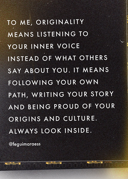 To me, originality means listening to your inner voice instead of what others say about you. It means following your own path, writing your story and being proud of your origins and culture. Always look inside.