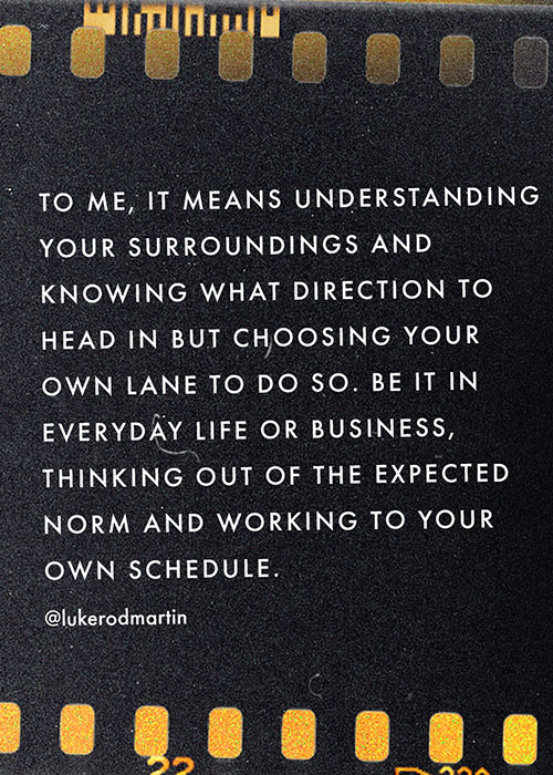 To me, it means understanding your surroundings and knowing what direction to head in but choosing your own lane to do so. Be it in everyday life or business, thinking out of the expected norm and working to your own schedule.