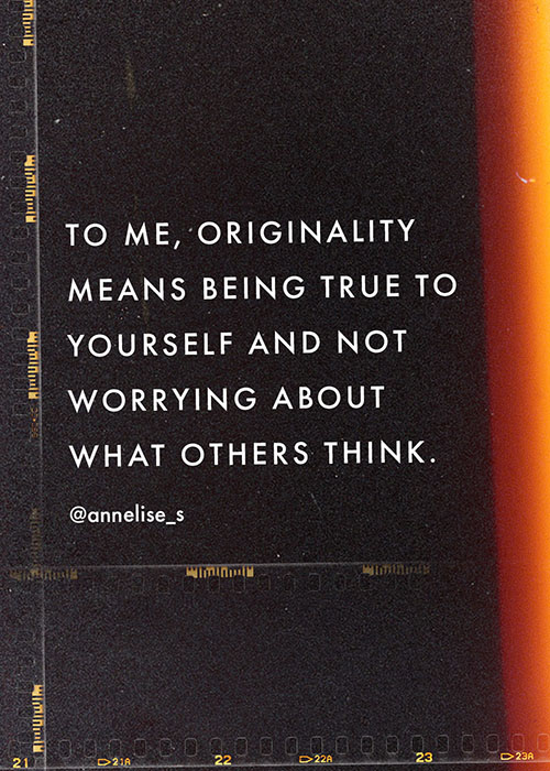 To me, originality means being true to yourself and not worrying about what others think.